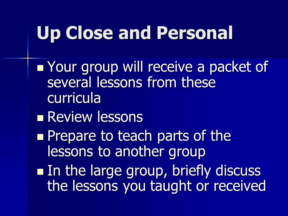Up Close and Personal Your group will receive a packet of several lessons from these curricula Your group will receive a packet of several lessons fro