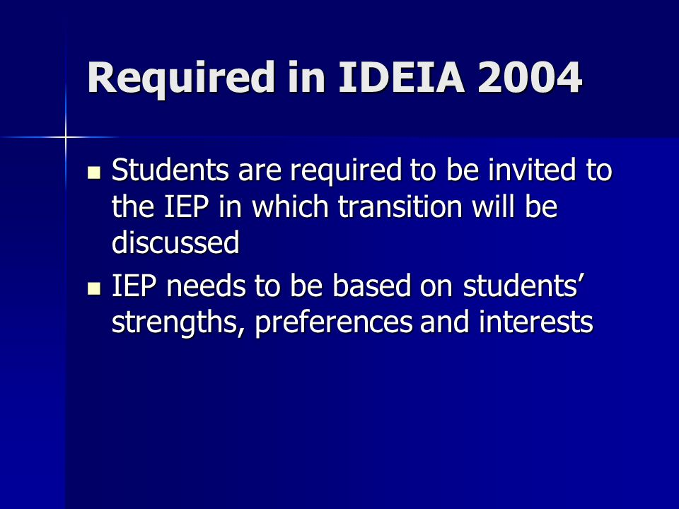 Required in IDEIA 2004 Students are required to be invited to the IEP in which transition will be discussed Students are required to be invited to the