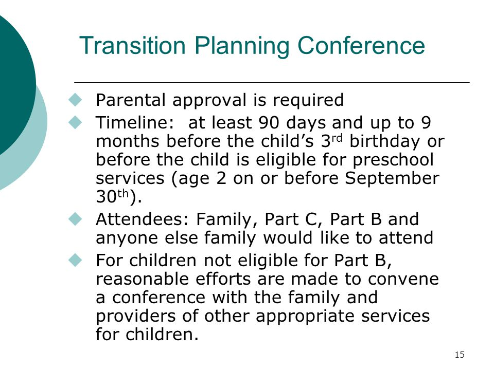 15 Transition Planning Conference  Parental approval is required  Timeline: at least 90 days and up to 9 months before the child's 3 rd birthday or before the child is eligible for preschool services (age 2 on or before September 30 th ).