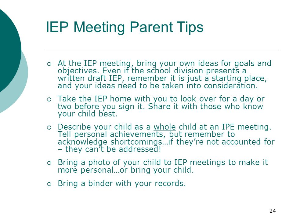 24 IEP Meeting Parent Tips  At the IEP meeting, bring your own ideas for goals and objectives.