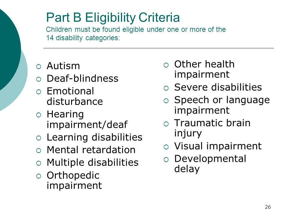 26 Part B Eligibility Criteria Children must be found eligible under one or more of the 14 disability categories:  Autism  Deaf-blindness  Emotional disturbance  Hearing impairment/deaf  Learning disabilities  Mental retardation  Multiple disabilities  Orthopedic impairment  Other health impairment  Severe disabilities  Speech or language impairment  Traumatic brain injury  Visual impairment  Developmental delay