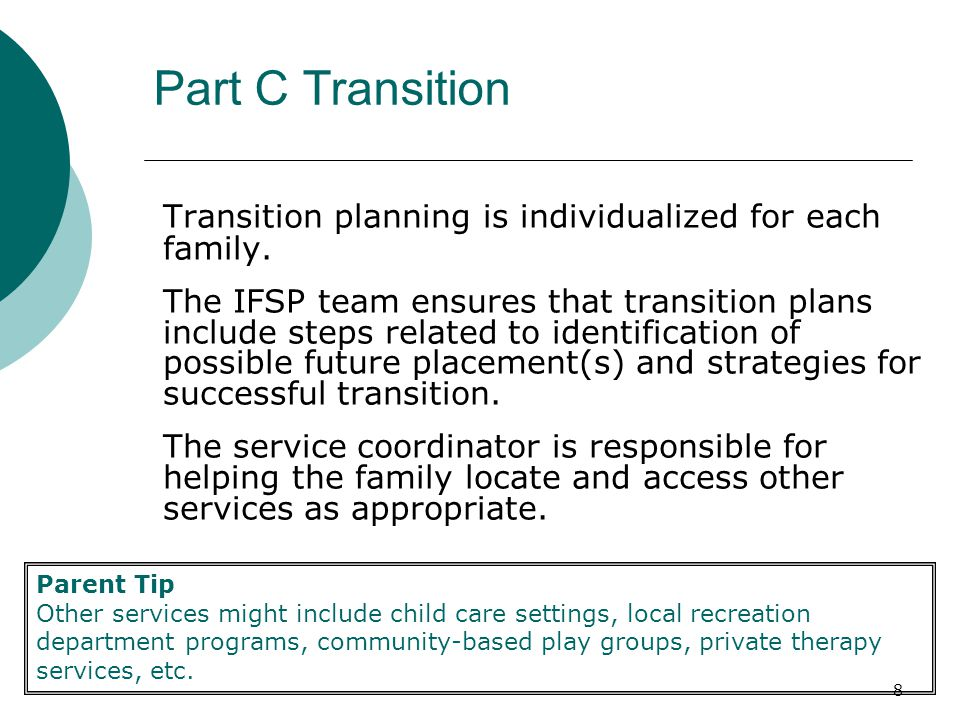 19 Part B Transition Requirements Transition to Part B refers to steps identified at the transition planning conference to be taken to support the transition of the child to the local school systems early childhood special education program to the extent appropriate.
