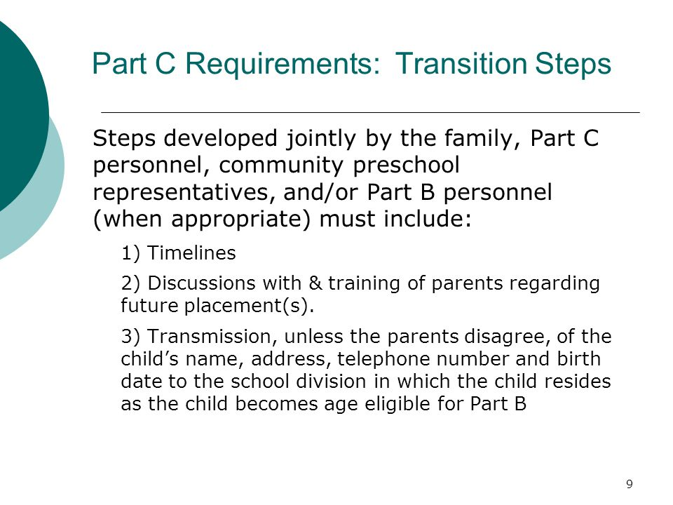 9 Part C Requirements: Transition Steps Steps developed jointly by the family, Part C personnel, community preschool representatives, and/or Part B personnel (when appropriate) must include: 1) Timelines 2) Discussions with & training of parents regarding future placement(s).