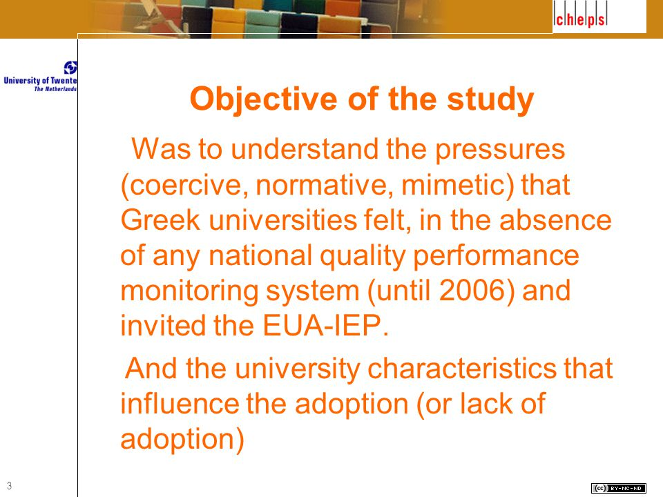 3 Objective of the study Was to understand the pressures (coercive, normative, mimetic) that Greek universities felt, in the absence of any national quality performance monitoring system (until 2006) and invited the EUA-IEP.