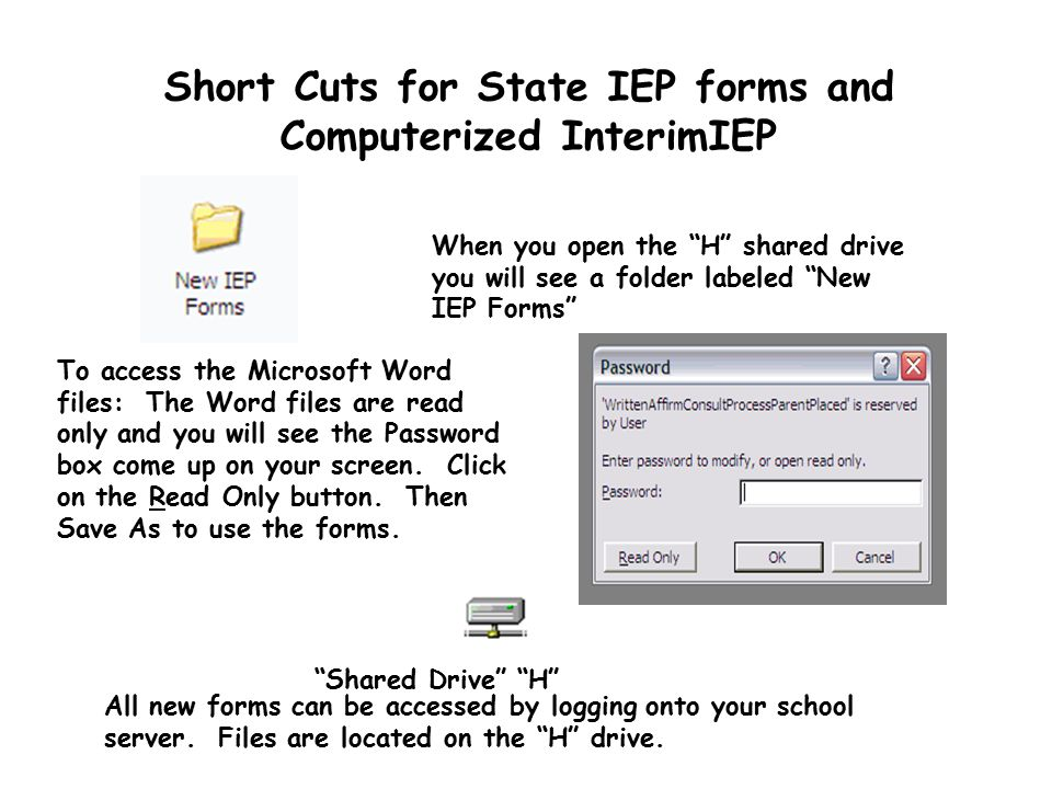 Short Cuts for State IEP forms and Computerized InterimIEP All new forms can be accessed by logging onto your school server. Files are located on the