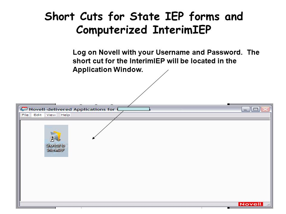 Short Cuts for State IEP forms and Computerized InterimIEP Log on Novell with your Username and Password.