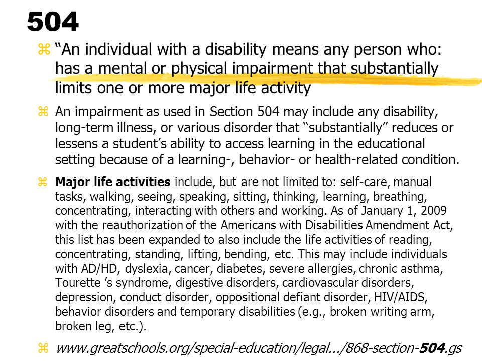 504 z An individual with a disability means any person who: has a mental or physical impairment that substantially limits one or more major life activity zAn impairment as used in Section 504 may include any disability, long-term illness, or various disorder that substantially reduces or lessens a student's ability to access learning in the educational setting because of a learning-, behavior- or health-related condition.