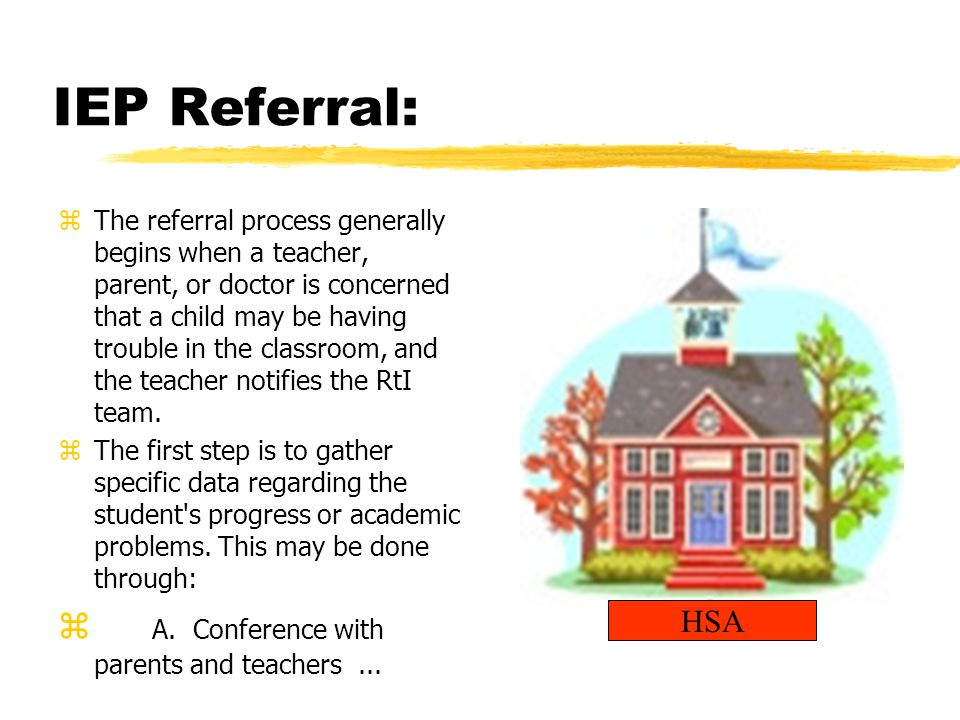 IEP Referral: zThe referral process generally begins when a teacher, parent, or doctor is concerned that a child may be having trouble in the classroom, and the teacher notifies the RtI team.