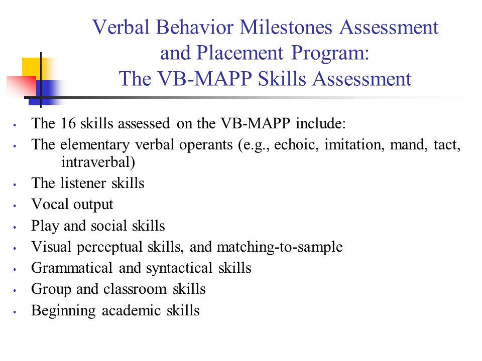 Verbal Behavior Milestones Assessment and Placement Program: The VB-MAPP Skills Assessment The 16 skills assessed on the VB-MAPP include: The elementa