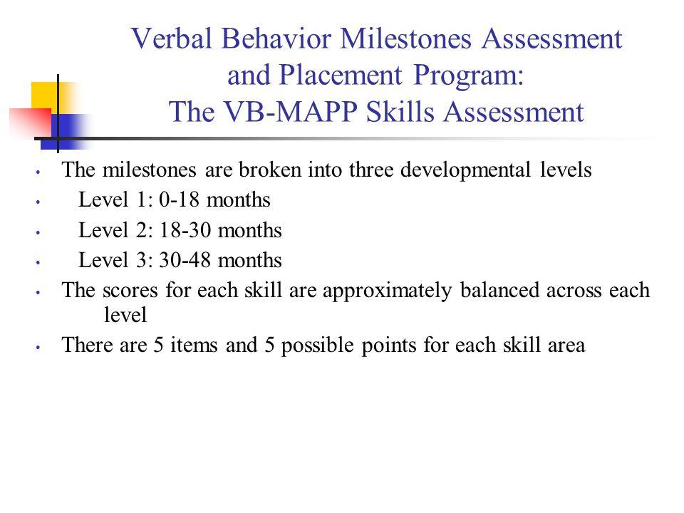 Verbal Behavior Milestones Assessment and Placement Program: The VB-MAPP Skills Assessment The milestones are broken into three developmental levels L