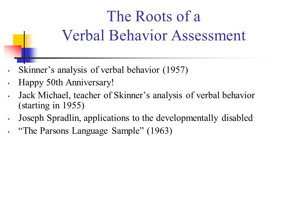 The Roots of a Verbal Behavior Assessment Skinner's analysis of verbal behavior (1957) Happy 50th Anniversary! Jack Michael, teacher of Skinner's anal