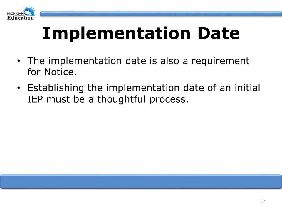 Implementation Date The implementation date is also a requirement for Notice. Establishing the implementation date of an initial IEP must be a thought