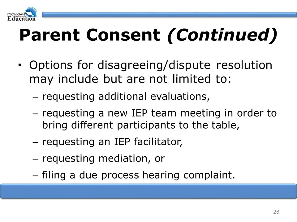 Parent Consent (Continued) Options for disagreeing/dispute resolution may include but are not limited to: – requesting additional evaluations, – reque