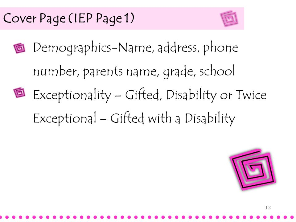 12 Cover Page (IEP Page 1) Demographics-Name, address, phone number, parents name, grade, school Exceptionality – Gifted, Disability or Twice Exceptio