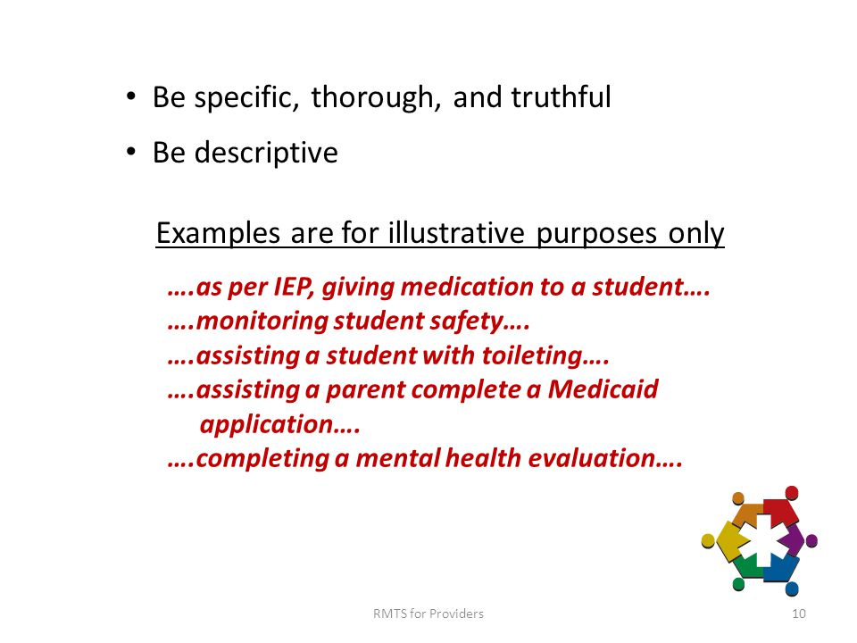 10 Be specific, thorough, and truthful Be descriptive Examples are for illustrative purposes only ….as per IEP, giving medication to a student….