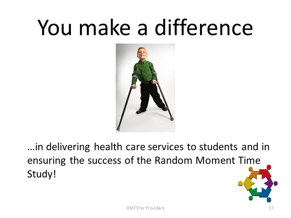 You make a difference …in delivering health care services to students and in ensuring the success of the Random Moment Time Study.