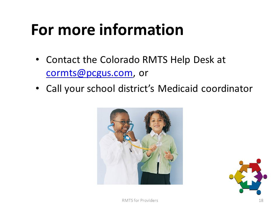 For more information Contact the Colorado RMTS Help Desk at cormts@pcgus.com, or cormts@pcgus.com Call your school district's Medicaid coordinator RMTS for Providers18
