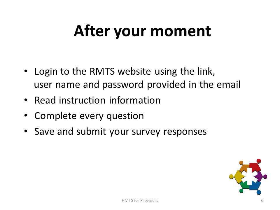 RMTS for Providers6 After your moment Login to the RMTS website using the link, user name and password provided in the email Read instruction information Complete every question Save and submit your survey responses