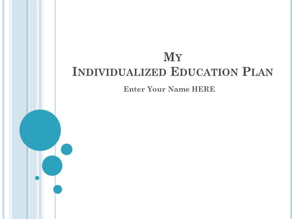 M Y I NDIVIDUALIZED E DUCATION P LAN Enter Your Name HERE