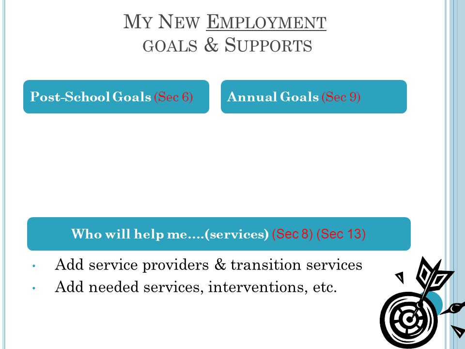 M Y N EW E MPLOYMENT GOALS & S UPPORTS Post-School Goals (Sec 6) Annual Goals (Sec 9) Add service providers & transition services Add needed services,