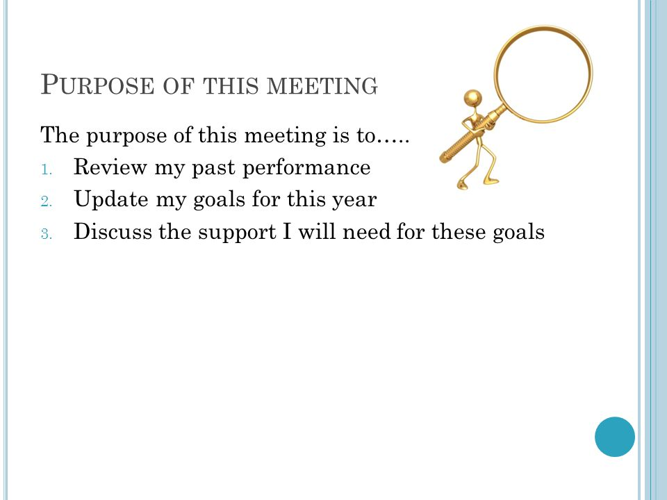 P URPOSE OF THIS MEETING The purpose of this meeting is to….. 1. Review my past performance 2. Update my goals for this year 3. Discuss the support I