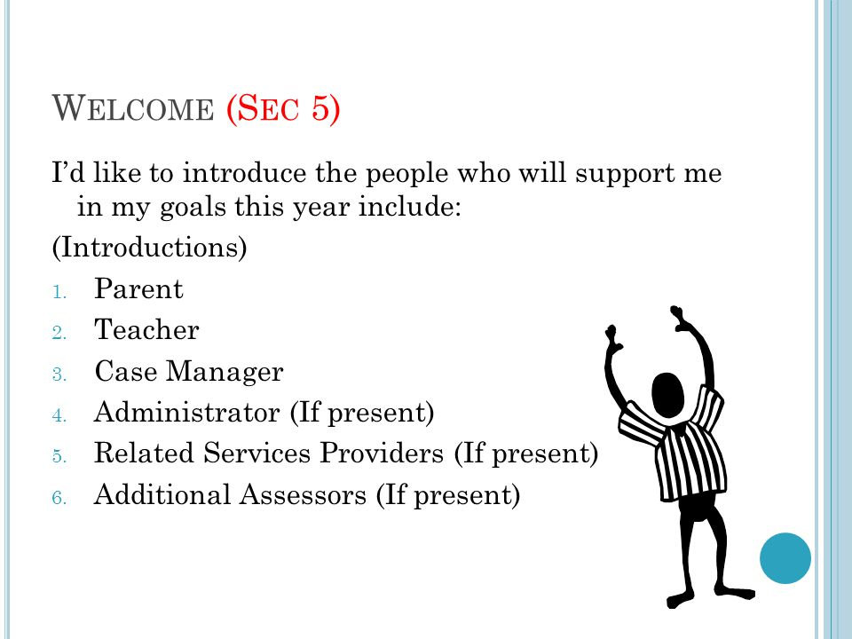 W ELCOME (S EC 5) I'd like to introduce the people who will support me in my goals this year include: (Introductions) 1. Parent 2. Teacher 3. Case Man