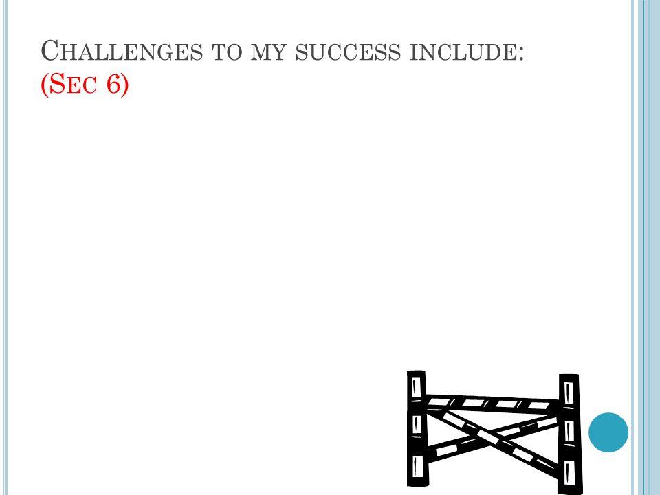 C HALLENGES TO MY SUCCESS INCLUDE : (S EC 6)