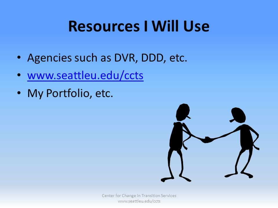 Resources I Will Use Agencies such as DVR, DDD, etc. www.seattleu.edu/ccts My Portfolio, etc. Center for Change in Transition Services www.seattleu.ed