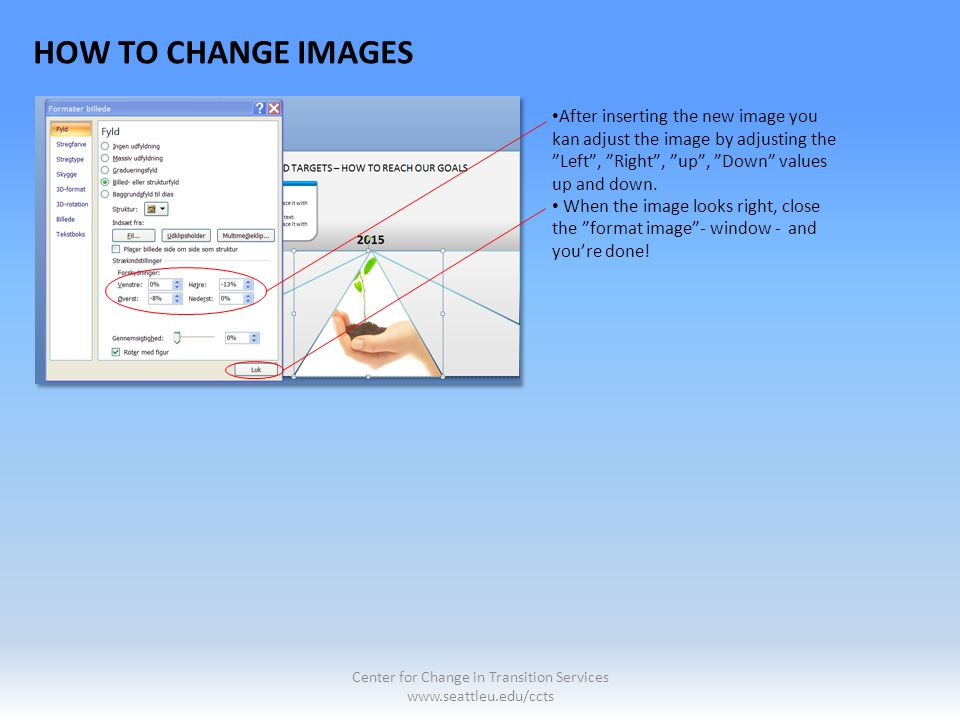 "HOW TO CHANGE IMAGES After inserting the new image you kan adjust the image by adjusting the ""Left"", ""Right"", ""up"", ""Down"" values up and down. When th"