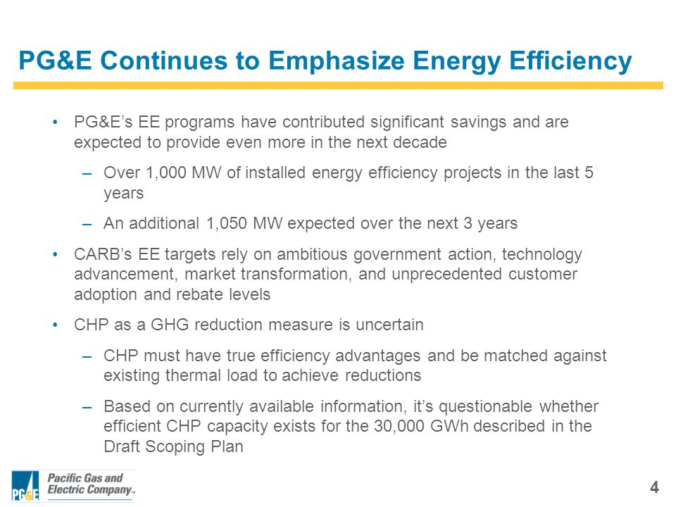 4 PG&E Continues to Emphasize Energy Efficiency PG&E's EE programs have contributed significant savings and are expected to provide even more in the next decade –Over 1,000 MW of installed energy efficiency projects in the last 5 years –An additional 1,050 MW expected over the next 3 years CARB's EE targets rely on ambitious government action, technology advancement, market transformation, and unprecedented customer adoption and rebate levels CHP as a GHG reduction measure is uncertain –CHP must have true efficiency advantages and be matched against existing thermal load to achieve reductions –Based on currently available information, it's questionable whether efficient CHP capacity exists for the 30,000 GWh described in the Draft Scoping Plan