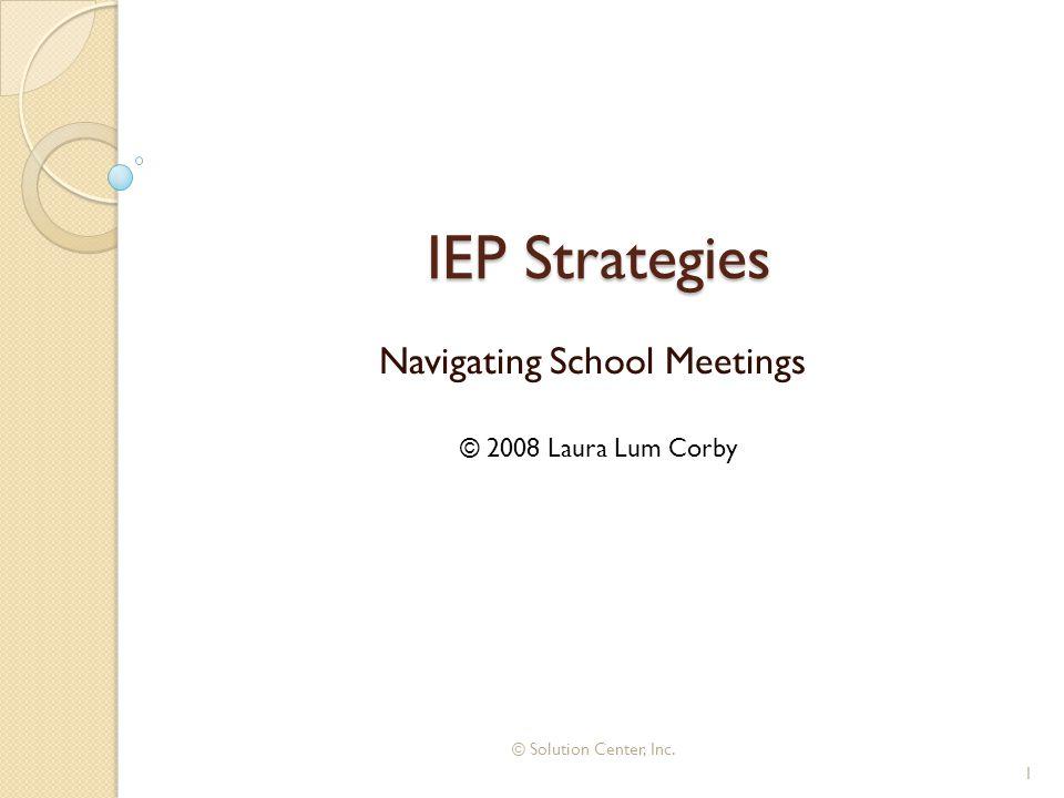IEP Strategies Navigating School Meetings © 2008 Laura Lum Corby 1 © Solution Center, Inc.