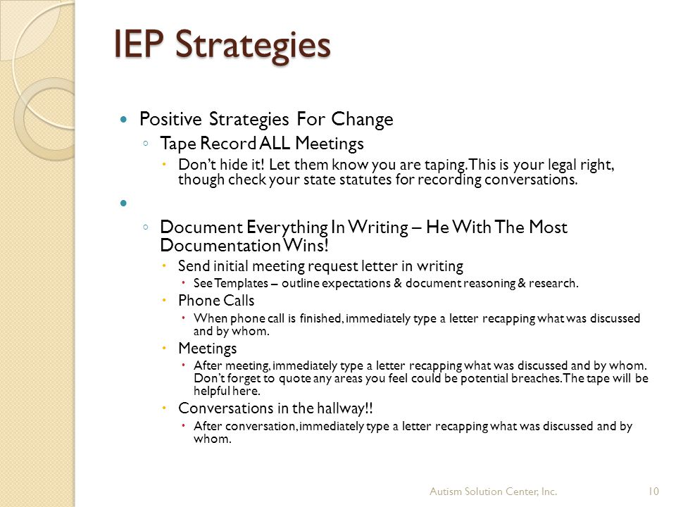 IEP Strategies Positive Strategies For Change ◦ Tape Record ALL Meetings  Don't hide it! Let them know you are taping. This is your legal right, thou