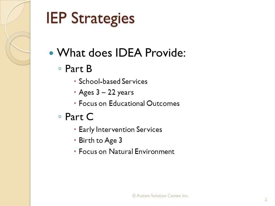 IEP Strategies What does IDEA Provide: ◦ Part B  School-based Services  Ages 3 – 22 years  Focus on Educational Outcomes ◦ Part C  Early Intervention Services  Birth to Age 3  Focus on Natural Environment © Autism Solution Center, Inc.