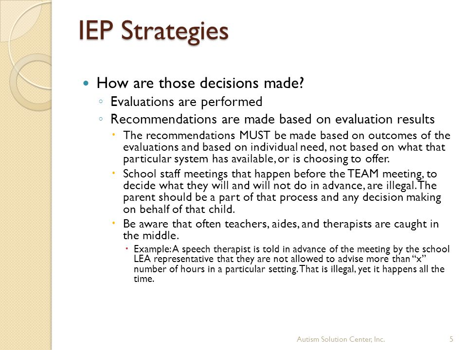 IEP Strategies How are those decisions made? ◦ Evaluations are performed ◦ Recommendations are made based on evaluation results  The recommendations