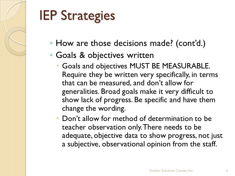 IEP Strategies ◦ How are those decisions made? (cont'd.) ◦ Goals & objectives written  Goals and objectives MUST BE MEASURABLE. Require they be writt