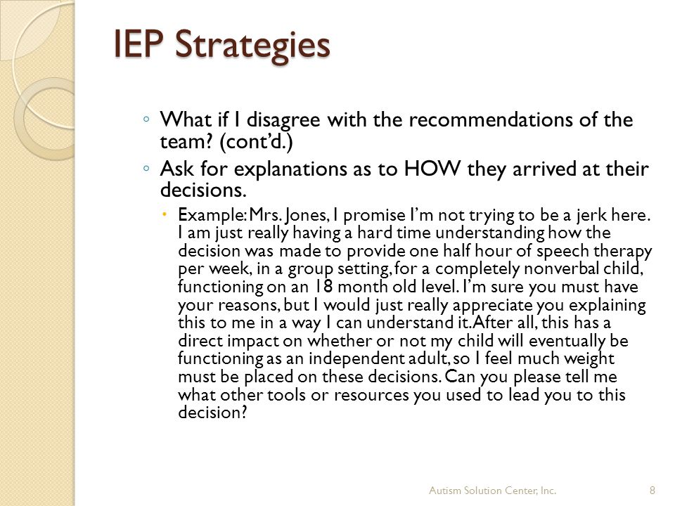 IEP Strategies ◦ What if I disagree with the recommendations of the team? (cont'd.) ◦ Ask for explanations as to HOW they arrived at their decisions.