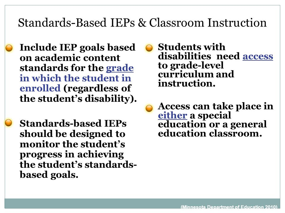 Standards-Based IEPs & Classroom Instruction Include IEP goals based on academic content standards for the grade in which the student in enrolled (regardless of the student's disability).