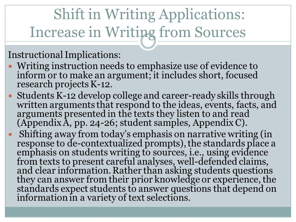 Shift in Writing Applications: Increase in Writing from Sources Instructional Implications: Writing instruction needs to emphasize use of evidence to inform or to make an argument; it includes short, focused research projects K-12.