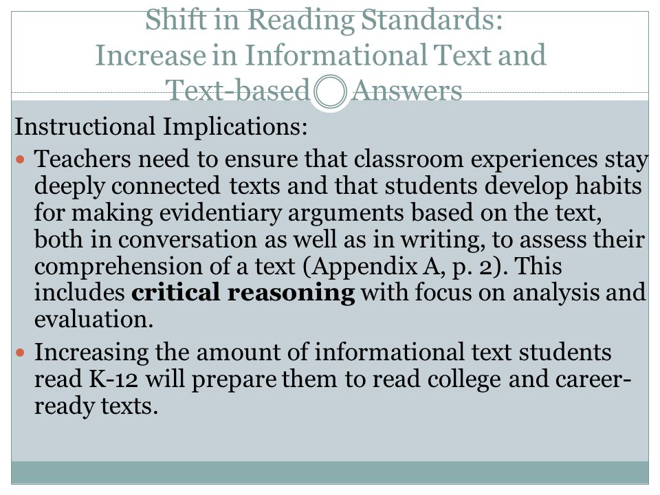 Shift in Reading Standards: Increase in Informational Text and Text-based Answers Instructional Implications: Teachers need to ensure that classroom experiences stay deeply connected texts and that students develop habits for making evidentiary arguments based on the text, both in conversation as well as in writing, to assess their comprehension of a text (Appendix A, p.