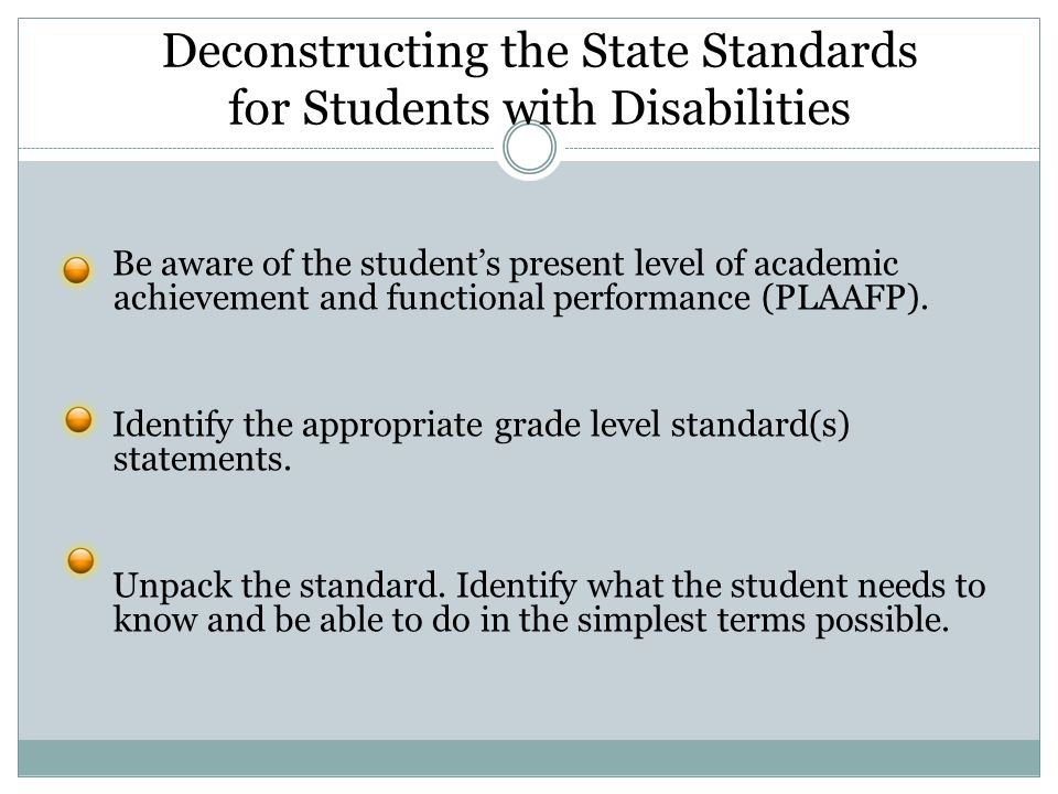 Deconstructing the State Standards for Students with Disabilities Be aware of the student's present level of academic achievement and functional performance (PLAAFP).