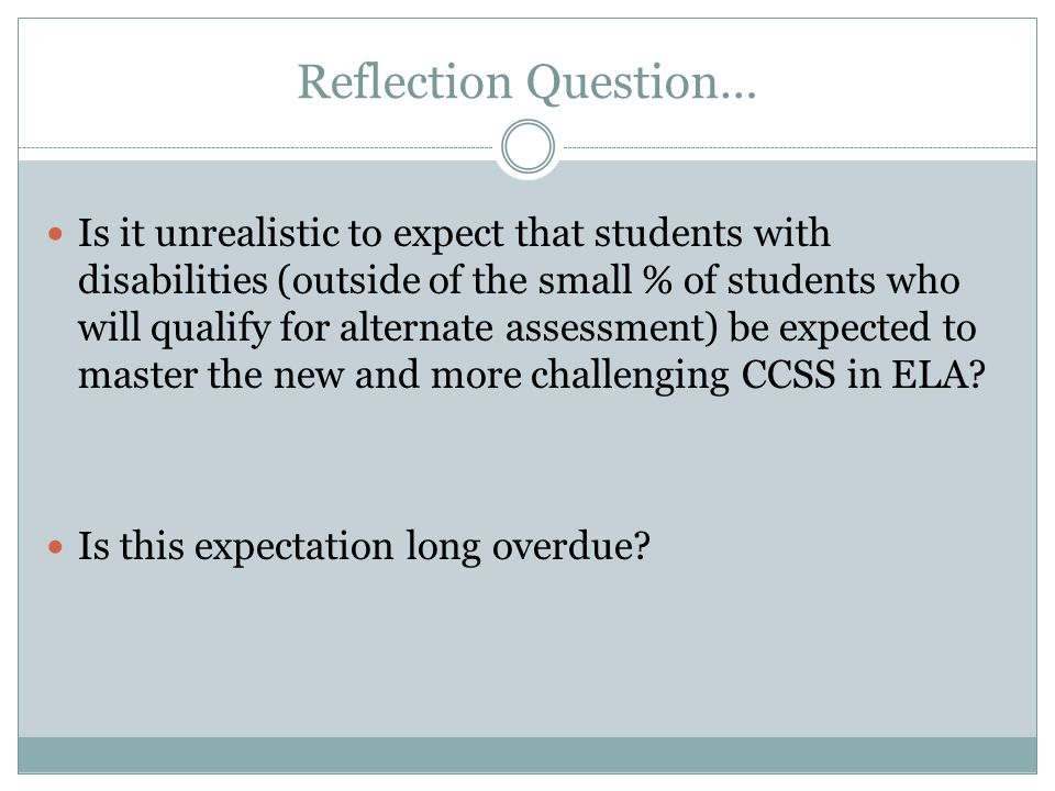Reflection Question… Is it unrealistic to expect that students with disabilities (outside of the small % of students who will qualify for alternate assessment) be expected to master the new and more challenging CCSS in ELA.