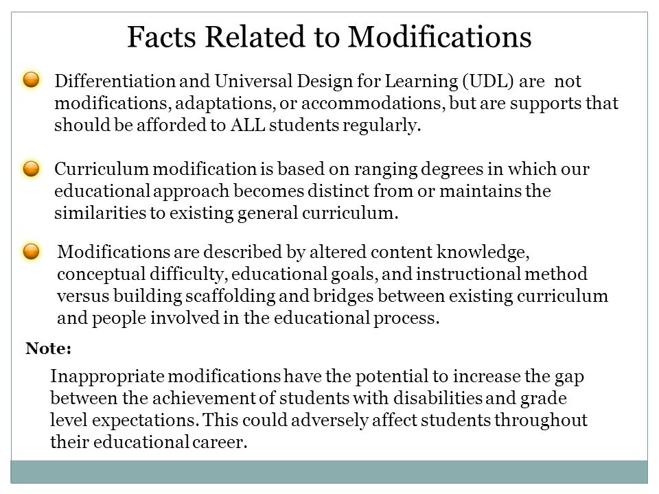 Facts Related to Modifications Inappropriate modifications have the potential to increase the gap between the achievement of students with disabilities and grade level expectations.