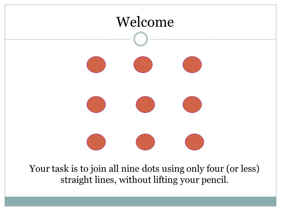 Your task is to join all nine dots using only four (or less) straight lines, without lifting your pencil.