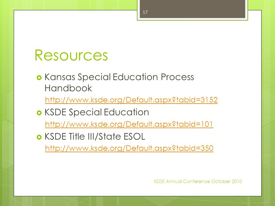 Resources  Kansas Special Education Process Handbook http://www.ksde.org/Default.aspx tabid=3152  KSDE Special Education http://www.ksde.org/Default.aspx tabid=101  KSDE Title III/State ESOL http://www.ksde.org/Default.aspx tabid=350 KSDE Annual Conference October 2010 17