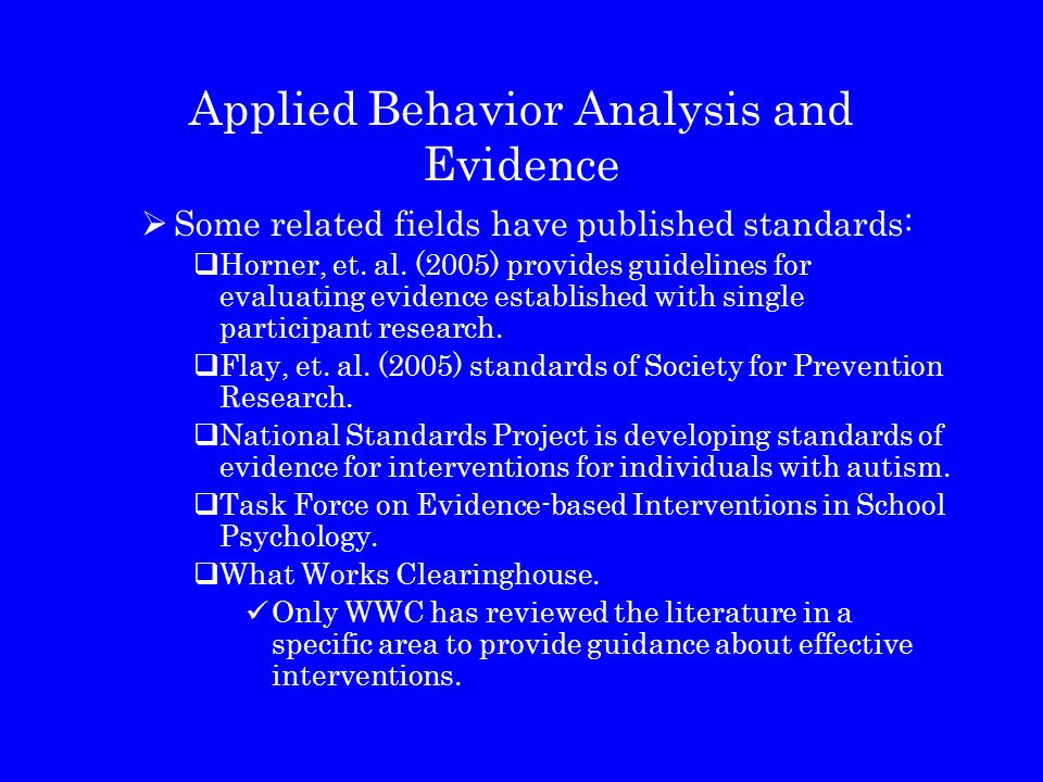 Applied Behavior Analysis and Evidence  Some related fields have published standards:  Horner, et. al. (2005) provides guidelines for evaluating evi