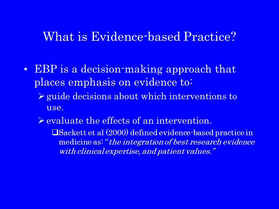 What is Evidence-based Practice? EBP is a decision-making approach that places emphasis on evidence to:  guide decisions about which interventions to