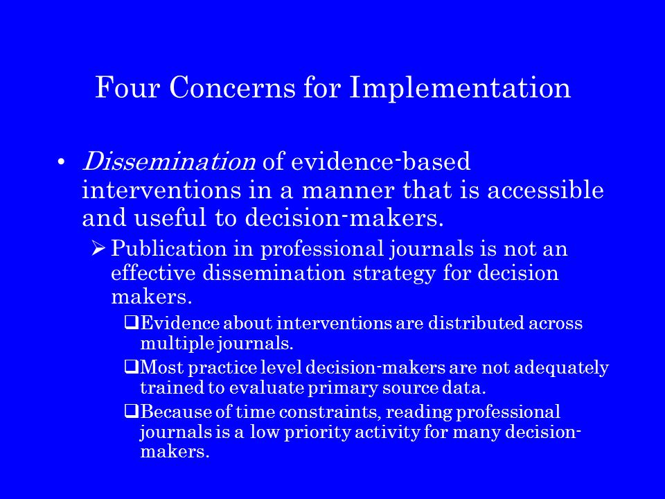 Four Concerns for Implementation Dissemination of evidence-based interventions in a manner that is accessible and useful to decision-makers.  Publica