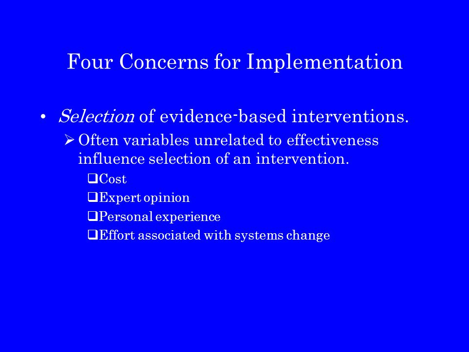 Four Concerns for Implementation Selection of evidence-based interventions.  Often variables unrelated to effectiveness influence selection of an int