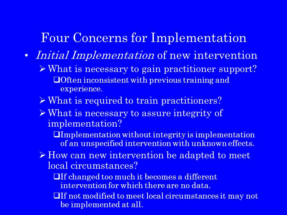 Four Concerns for Implementation Initial Implementation of new intervention  What is necessary to gain practitioner support?  Often inconsistent wit