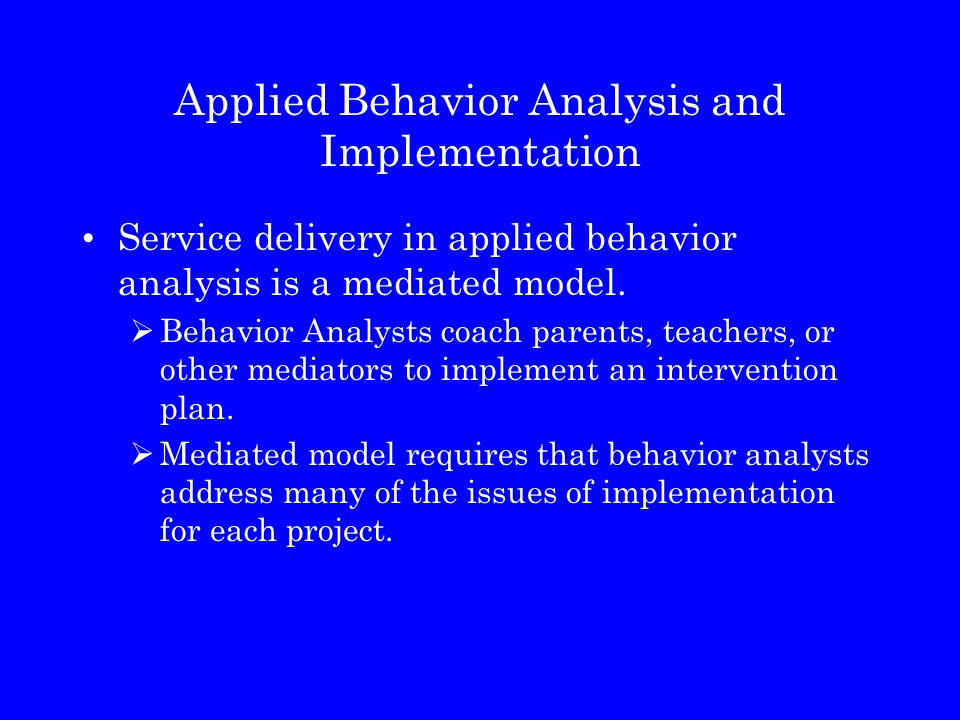 Applied Behavior Analysis and Implementation Service delivery in applied behavior analysis is a mediated model.  Behavior Analysts coach parents, tea